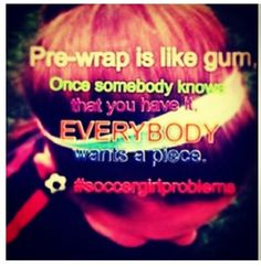Pre-wrap IS like gum... This is SO true! One Soccer girls addiction