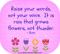 """Raise your words, not your voice.  It is rain that grows flowers, not thunder.""  ~ Rumi  #rumi #believeandcreate"