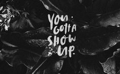 You Gotta Show Up