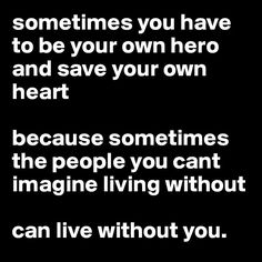 sometimes you have to be your own hero and save your own heart because sometimes the people you cant imagine living without can live without you. - Post by scottphillips on Boldomatic