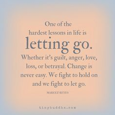 One of the hardest lessons is letting go. Whether it's guilt, anger, love, loss, or betrayal. Change isn't easy. We fight to hold on and we fight to let go.