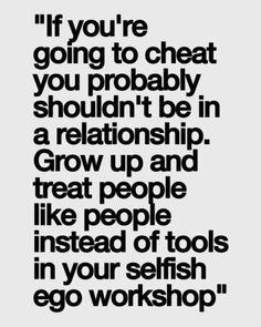"""""""If you're going to cheat, you probably shouldn't be in a relationship. Grow up and treat people like people instead of tools in your selfish ego workshop."""""""