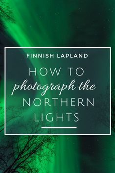 Your ultimate guide to learning how to photograph the northern lights in Lapland!