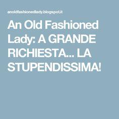 An Old Fashioned Lady: A GRANDE RICHIESTA... LA STUPENDISSIMA!