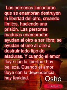 ... Las personas inmaduras que se enamoran  destruyen la libertad del otro, creando límites, haciendo una prisión. Las personas maduras enamoradas ayudan al otro a ser libre; se ayudan el uno al otro a destruir todo tipo de ataduras. Y cuando el amor fluye con la libertad, hay belleza. Cuando el amor fluye con la dependencia, hay fealdad. Osho. http://frases.in/osho-frases-y-citas-celebres-de-vida-y-amor.html