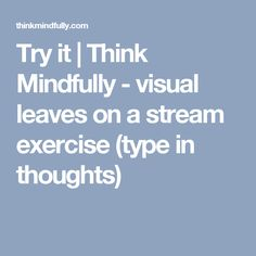 Try it | Think Mindfully - visual leaves on a stream exercise (type in thoughts)