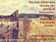 """""""Ma non esiste una strada che porta al benessere, il vero benessere è la strada stessa."""" Ivan Caldarese - Il dono più bello"""