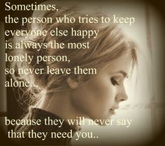 So me, I hate being alone I always try my hardest to make others happy. But when someone leaves me I will never ask them to stay or tell them that I need them in my life. Its not in me to do that. If I do then you know just how much you mean to me and just how much it will destroy me to lose you