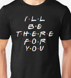 I'll be there for you FRIENDS TV SHOW Unisex T-Shirt