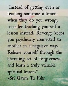 Instead of getting even or teaching someone a lesson when they do you wrong.....