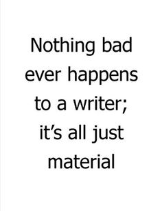 Nothing bad ever happens to a writer