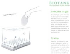 Bio Tank, Robotic 'FishWasher', Akifusa Nakazawa, Japan    The Bio Tank is a dishwasher, composter and pet in one. Plates go into the 'dish tank' so that robotic fish can clean plates and dirty objects. The fish 'eat' the plate clean before turning what they eat in to bio fuel.