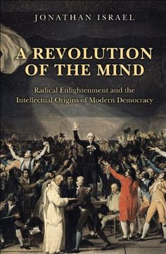 A revolution of the mind : Radical Enlightenment and the intellectual origins of modern democracy / Jonathan I. Israel