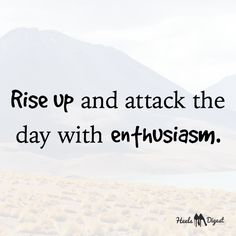 Attack the day with enthusiasm!