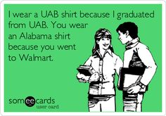 I wear a UAB shirt because I graduated from UAB. You wear an Alabama shirt because you went to Walmart.