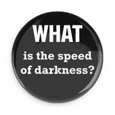 Funny Buttons - Custom Buttons Promotional Badges - Funny Philosophical Sayings Pins - Wacky Buttons - What is the speed of darkness?