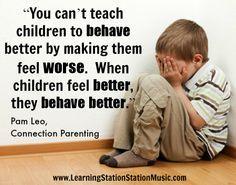 No puedes ensñenar a un niño a comportarse mejor haciendolo sentir peor. Cuando un niño se siente mejor se porta mejor.
