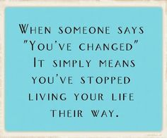 Had a boss tell me this-- yup I did change, from being your doormat, to caring more about my emotional well being then a job. Living and learning!