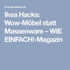 Ikea Hacks: Wow-Möbel statt Massenware – WIE EINFACH!-Magazin