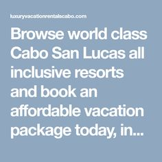 Browse world class Cabo San Lucas all inclusive resorts and book an affordable vacation package today, including fun activities, restaurants, hotels, free stuff to do, photo galleries and more. We have largest professional Luxury Vacation Rental Management Team in Cabo with local offices in Sunset Plaza. For more info call on (310) 564-2800.