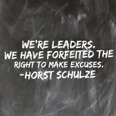 """""""We're leaders; we have forfeited the right to make excuses."""" -Horst Schulze"""