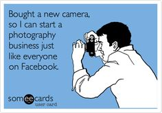 Funny Somewhat Topical Ecard: Bought a new camera, so I can start a photography business just like everyone on Facebook.