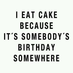 """I eat cake because it's somebody's birthday somewhere."""