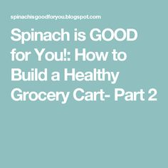 Spinach is GOOD for You!: How to Build a Healthy Grocery Cart- Part 2