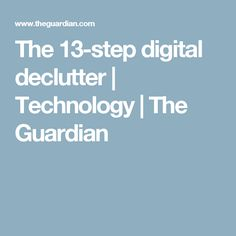 The 13-step digital declutter | Technology | The Guardian