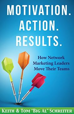 Motivation. Action. Results.: How Network Marketing Leade...