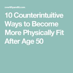 10 Counterintuitive Ways to Become More Physically Fit After Age 50
