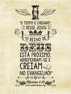 """""""O tempo é chegado. Disse Jesus: O Reino de Deus está próximo. Arrependam-se e creiam no evangelho.!"""" Mc 1:15"""
