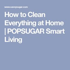 How to Clean Everything at Home | POPSUGAR Smart Living