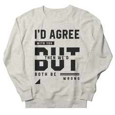 I'd Agree With You - Funny Quotes Gift | diogocalheiros's Artist Shop Gift Quotes, Funny Quotes, Shopping Humor, Agree With You, You Funny, Graphic Sweatshirt, T Shirt, Sweatshirts, Artist