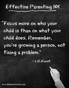 """Focus more on who your child is than on what your child does. Remember, you're growing a person, not fixing a problem."" ~ L.R.Knost"