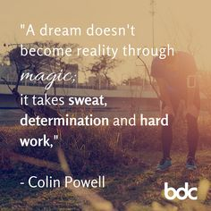 "Quote of the day: ""A dream doesn't become reality through magic; it takes sweat, determination and hard work."" - Colin Powell"