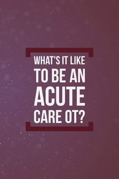 what's it like to be an acute care OT? Check it out