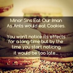 Minor sins eat our Iman like ants eat cookies. You wouldn't notice it's effects for a long time by the time you start noticing it would be too late.