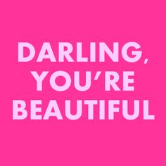you're beautiful!