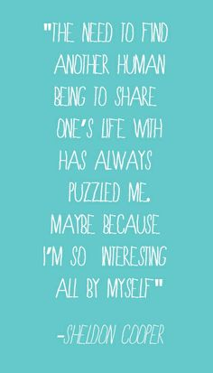 """""""The need to find another human being to share one's life has always puzzled me. Maybe because I'm so interesting all by myself."""" - Sheldon Cooper"""
