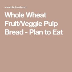 Whole Wheat Fruit/Veggie Pulp Bread - Plan to Eat