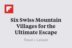 Six Swiss Mountain Villages for the Ultimate Escape http://flip.it/2rUVz
