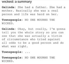 I actually think that the second 'No one mourns the wicked' was the people lamenting Elphaba's story, and finally coming to the conclusion that because they had written her down as a bad person for so long, she would forever be known and hated for being 'Wicked'. Does anyone want to comment and discuss it??? Cause I actually want to talk about this.