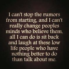 I Cant Stop the Rumors From Starting. - I Cant Stop the Rumors From Starting and I Cant Really Change Peoples Minds Who Believe Them All I Can Do Is Sit Back and Laugh at Those Low Life People Who Have Nothing Better to Do Than Talk About Me. True Quotes, Great Quotes, Quotes To Live By, Funny Quotes, Inspirational Quotes, Random Quotes, Awesome Quotes, Momma Quotes, Motivational Quotes