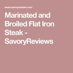 Marinated and Broiled Flat Iron Steak - SavoryReviews
