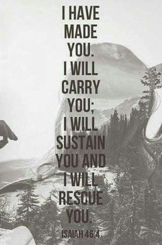 I have made you. I will carry you; I will sustain you and I will rescue you. Isaiah 46:4 <3