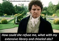 LOL, good point! (Mr. Darcy from the Pride & Prejudice movie with Colin Firth)