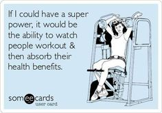 If I could have a super power, it would be the ability to watch people workout and then absorb their health benefits.