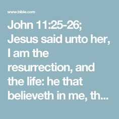 John 11:25-26; Jesus said unto her, I am the resurrection, and the life: he that believeth in me, though he were dead, yet shall he live:    And whosoever liveth and believeth in me shall never die. Believest thou this?