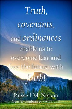 """Remember, """"Truth, covenants, and ordinances enable us to overcome fear and face the future with faith!"""" From President Nelson's http://pinterest.com/pin/24066179230963800 April 2011 http://facebook.com/223271487682878 message http://lds.org/general-conference/2011/04/face-the-future-with-faith"""